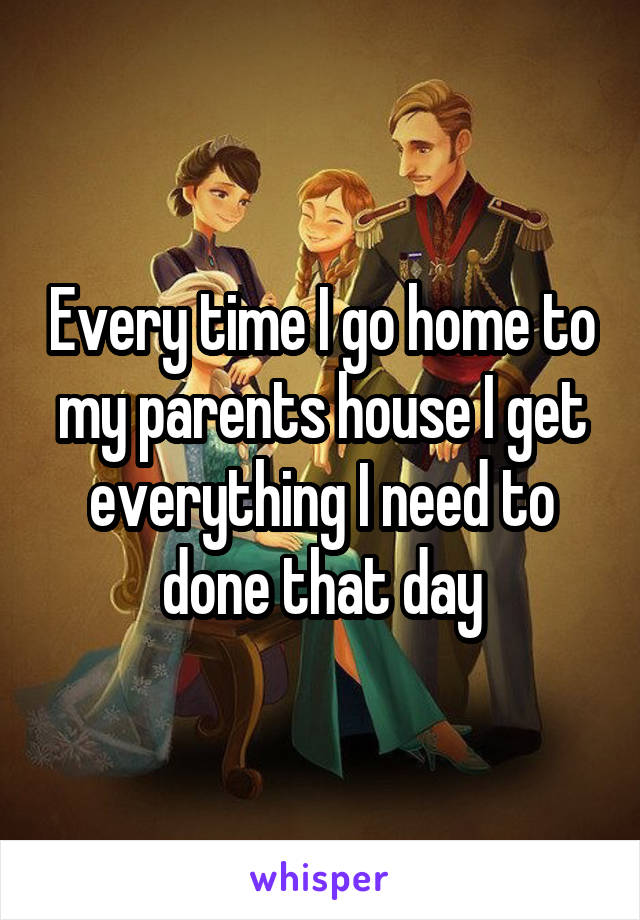 Every time I go home to my parents house I get everything I need to done that day