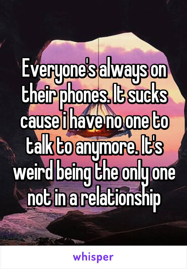 Everyone's always on their phones. It sucks cause i have no one to talk to anymore. It's weird being the only one not in a relationship