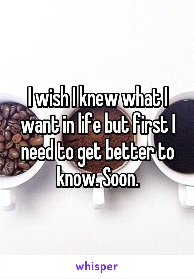 I wish I knew what I want in life but first I need to get better to know. Soon.