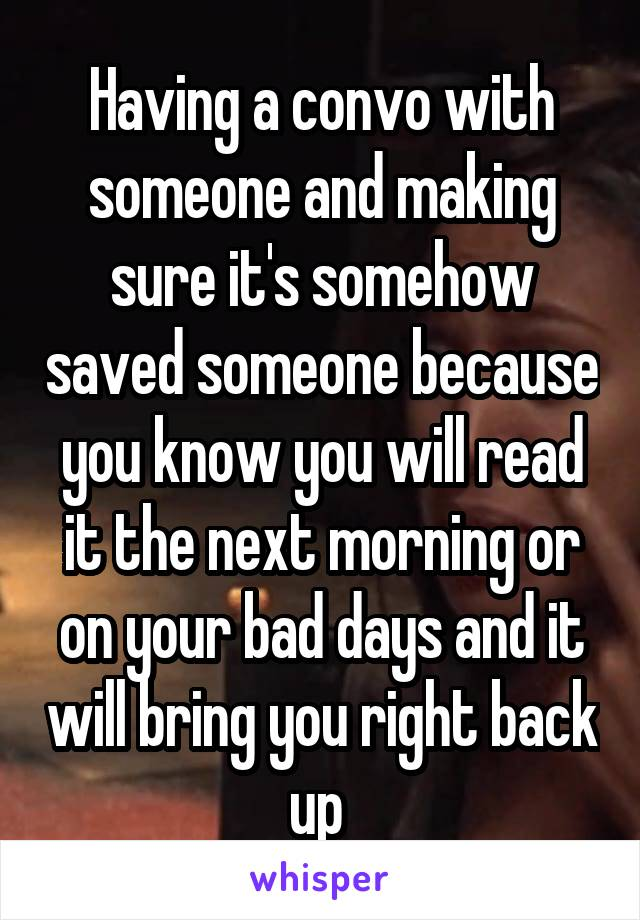 Having a convo with someone and making sure it's somehow saved someone because you know you will read it the next morning or on your bad days and it will bring you right back up
