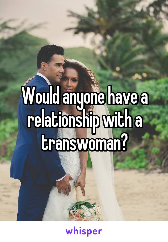 Would anyone have a relationship with a transwoman?