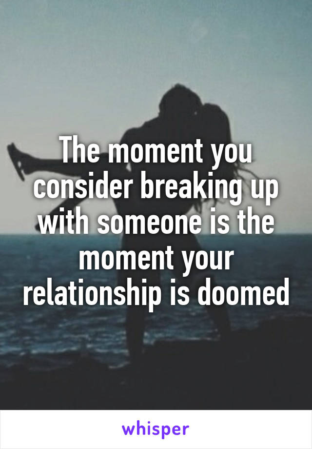 The moment you consider breaking up with someone is the moment your relationship is doomed