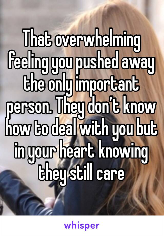That overwhelming feeling you pushed away the only important person. They don't know how to deal with you but in your heart knowing they still care
