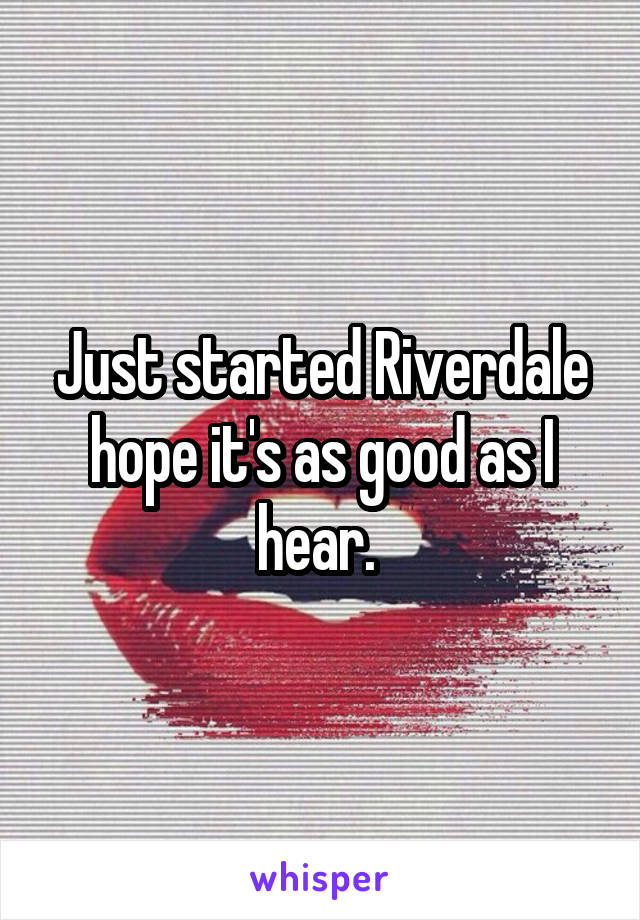 Just started Riverdale hope it's as good as I hear.