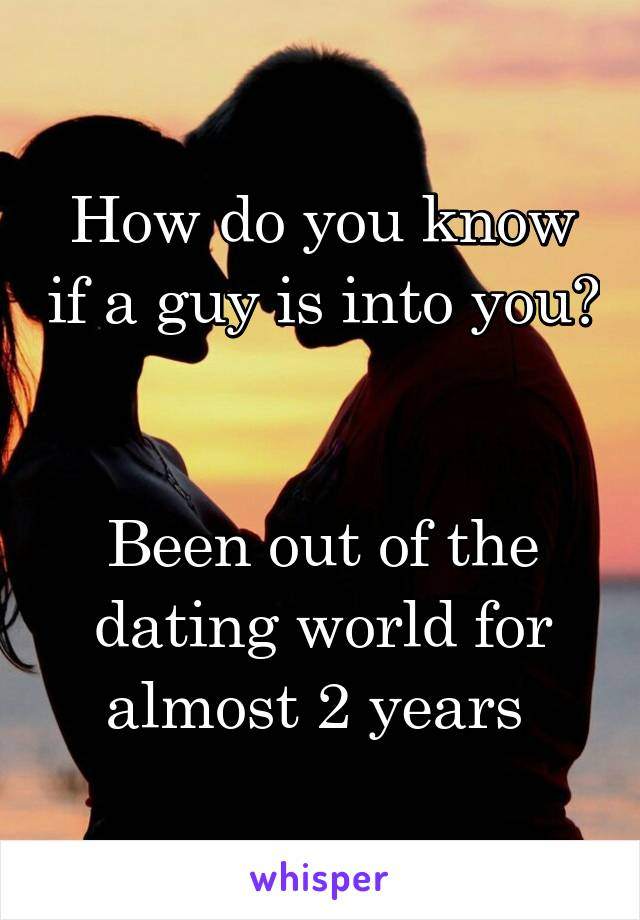 How do you know if a guy is into you?   Been out of the dating world for almost 2 years