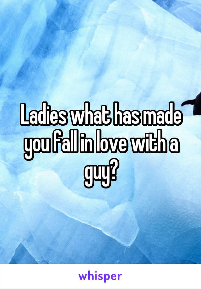 Ladies what has made you fall in love with a guy?