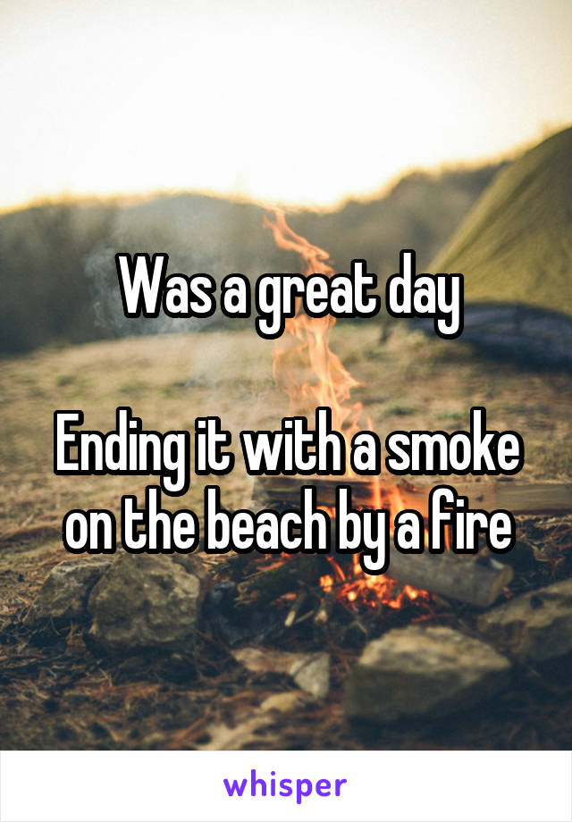 Was a great day  Ending it with a smoke on the beach by a fire