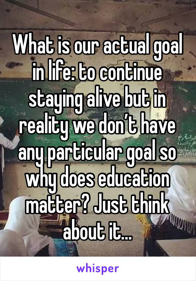 What is our actual goal in life: to continue staying alive but in reality we don't have any particular goal so why does education matter? Just think about it...