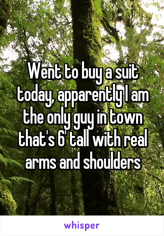 Went to buy a suit today, apparently I am the only guy in town that's 6' tall with real arms and shoulders