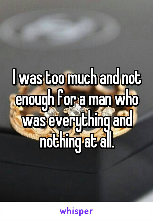 I was too much and not enough for a man who was everything and nothing at all.