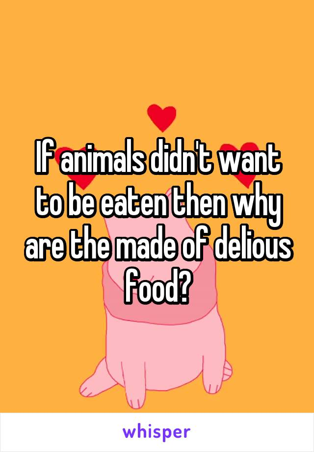If animals didn't want to be eaten then why are the made of delious food?