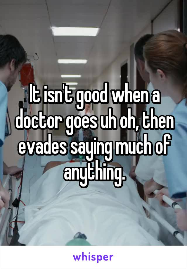 It isn't good when a doctor goes uh oh, then evades saying much of anything.