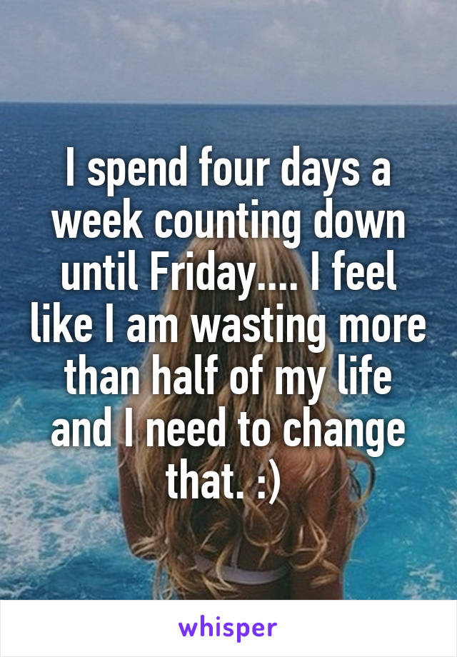 I spend four days a week counting down until Friday.... I feel like I am wasting more than half of my life and I need to change that. :)