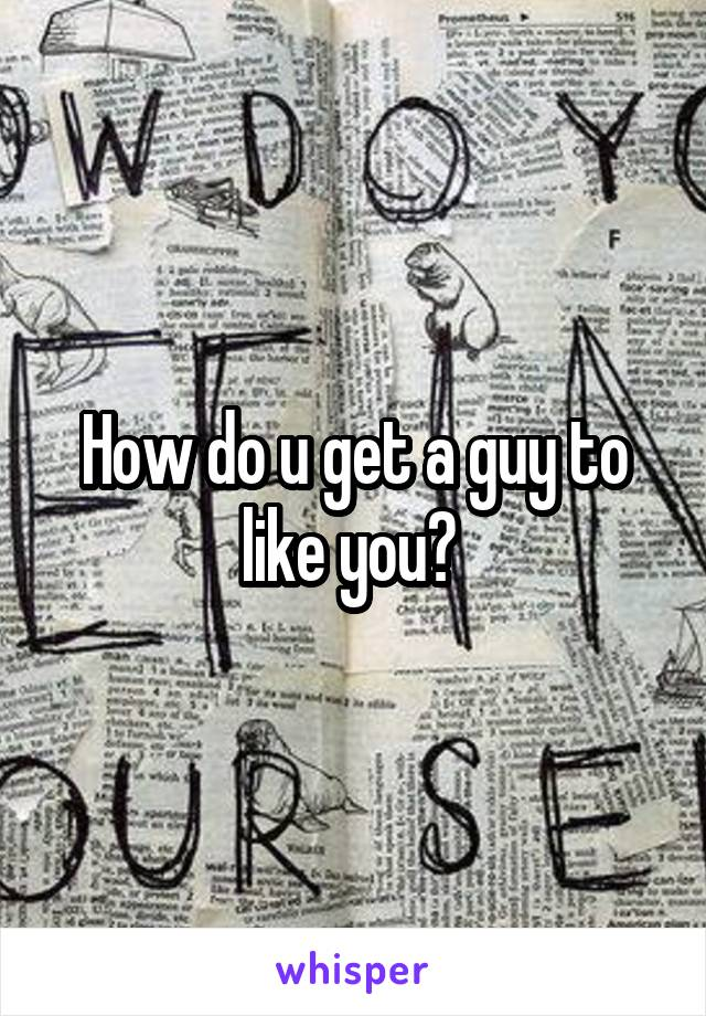 How do u get a guy to like you?