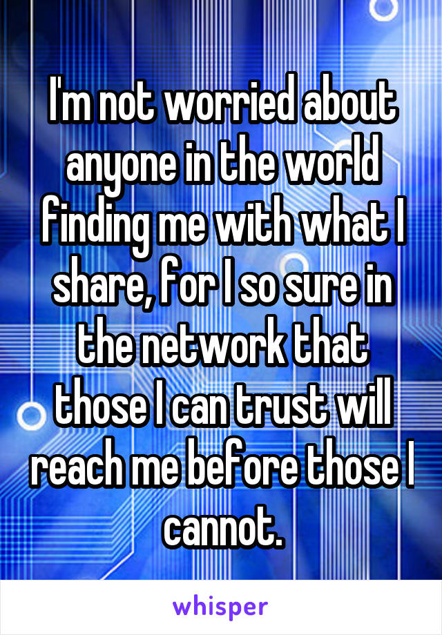 I'm not worried about anyone in the world finding me with what I share, for I so sure in the network that those I can trust will reach me before those I cannot.