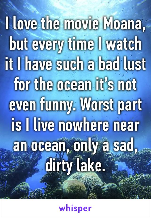 I love the movie Moana, but every time I watch it I have such a bad lust for the ocean it's not even funny. Worst part is I live nowhere near an ocean, only a sad, dirty lake.