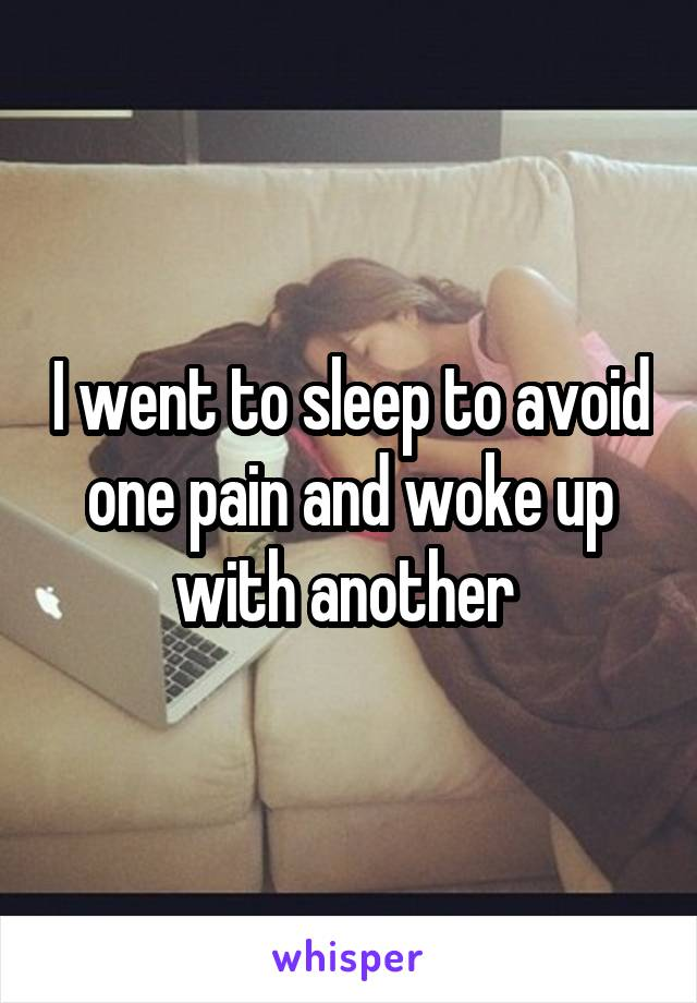 I went to sleep to avoid one pain and woke up with another