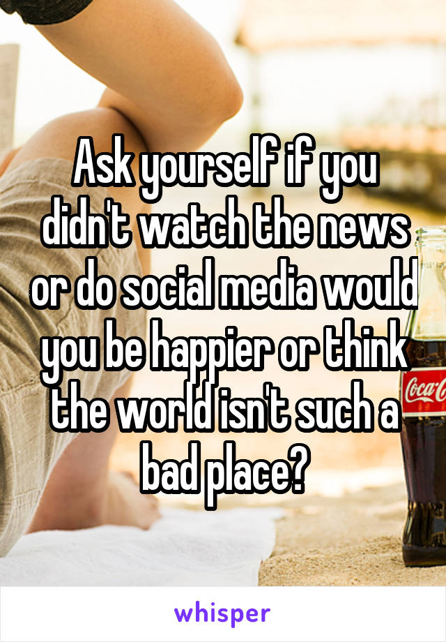 Ask yourself if you didn't watch the news or do social media would you be happier or think the world isn't such a bad place?