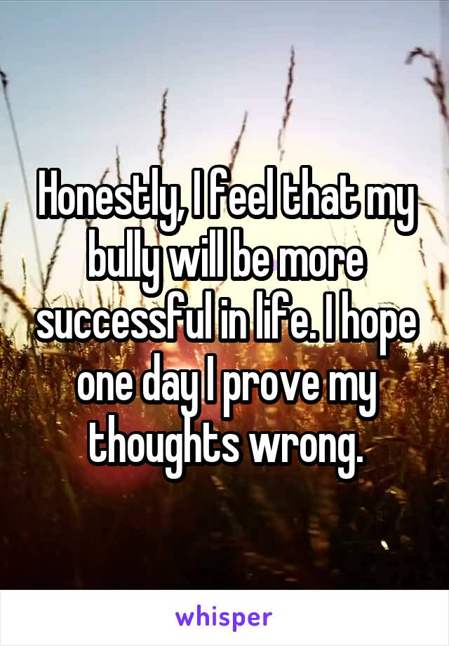 Honestly, I feel that my bully will be more successful in life. I hope one day I prove my thoughts wrong.