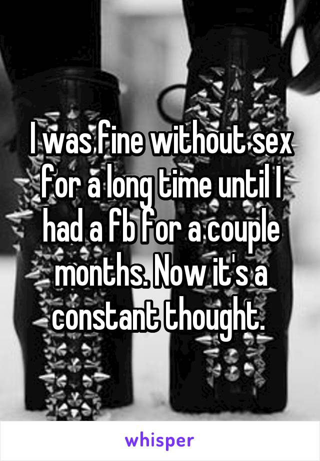 I was fine without sex for a long time until I had a fb for a couple months. Now it's a constant thought.