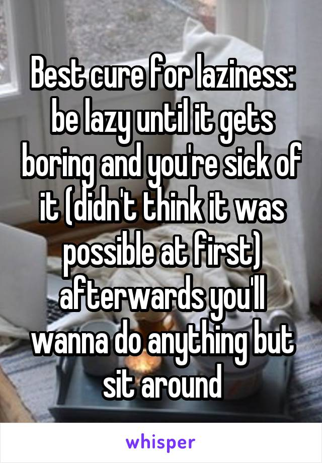 Best cure for laziness: be lazy until it gets boring and you're sick of it (didn't think it was possible at first) afterwards you'll wanna do anything but sit around