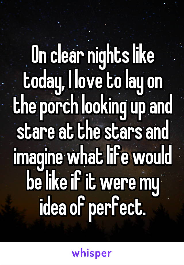 On clear nights like today, I love to lay on the porch looking up and stare at the stars and imagine what life would be like if it were my idea of perfect.