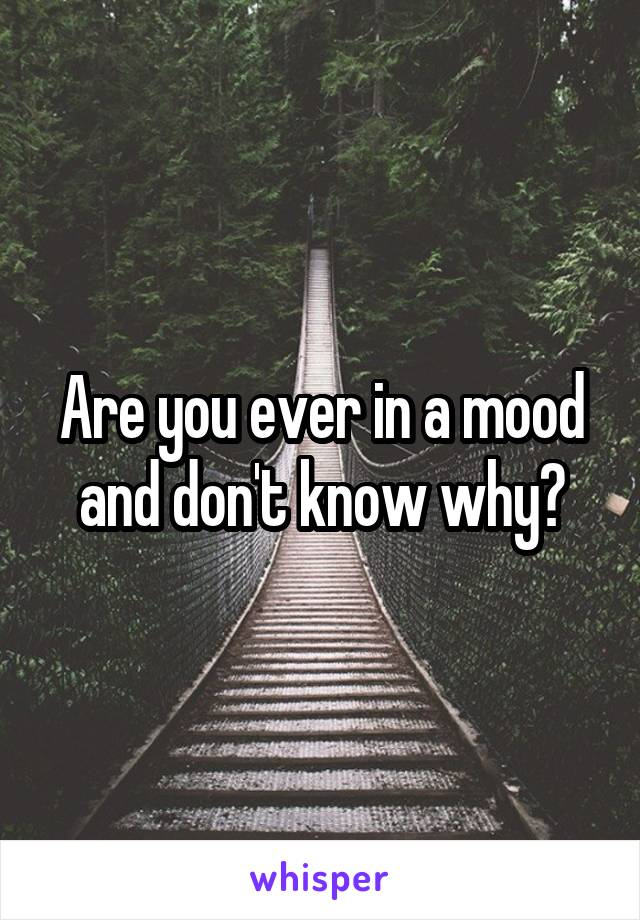 Are you ever in a mood and don't know why?
