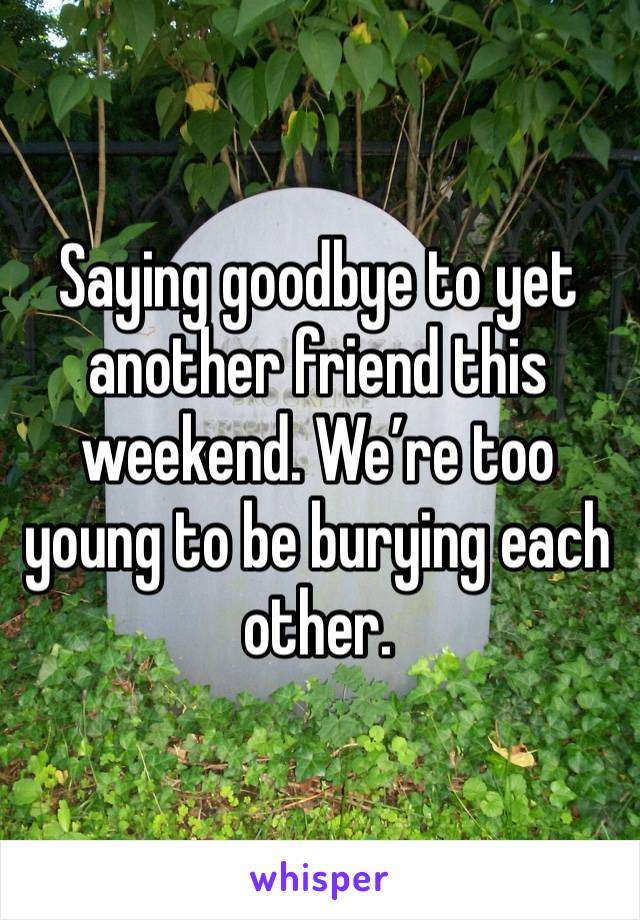 Saying goodbye to yet another friend this weekend. We're too young to be burying each other.