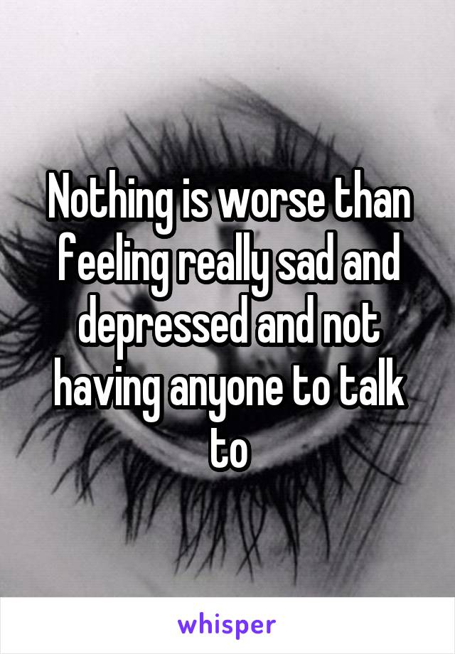 Nothing is worse than feeling really sad and depressed and not having anyone to talk to