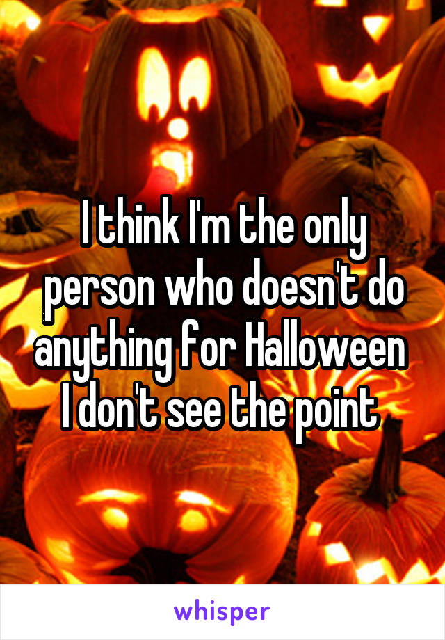 I think I'm the only person who doesn't do anything for Halloween  I don't see the point