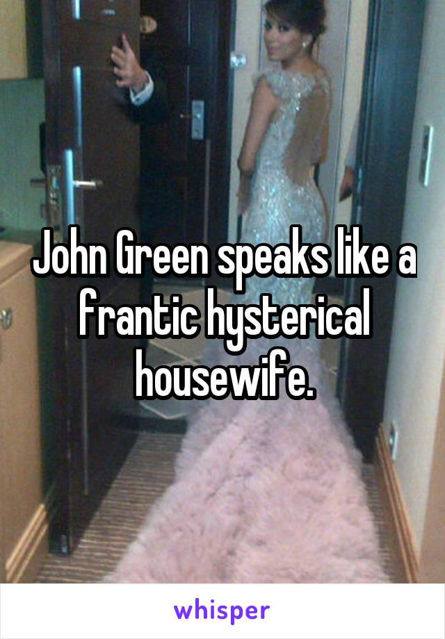 John Green speaks like a frantic hysterical housewife.