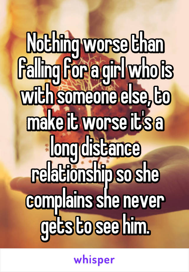 Nothing worse than falling for a girl who is with someone else, to make it worse it's a long distance relationship so she complains she never gets to see him.