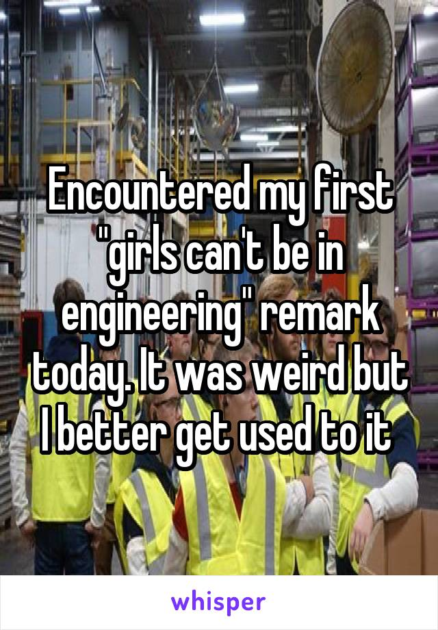 """Encountered my first """"girls can't be in engineering"""" remark today. It was weird but I better get used to it"""