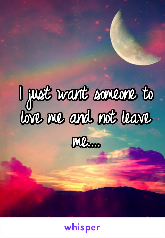 I just want someone to love me and not leave me....