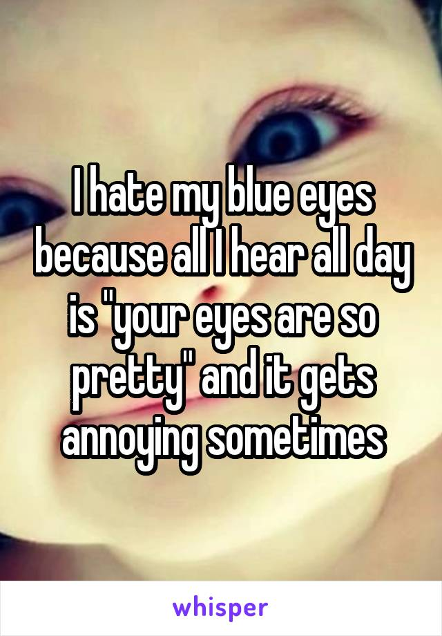 "I hate my blue eyes because all I hear all day is ""your eyes are so pretty"" and it gets annoying sometimes"