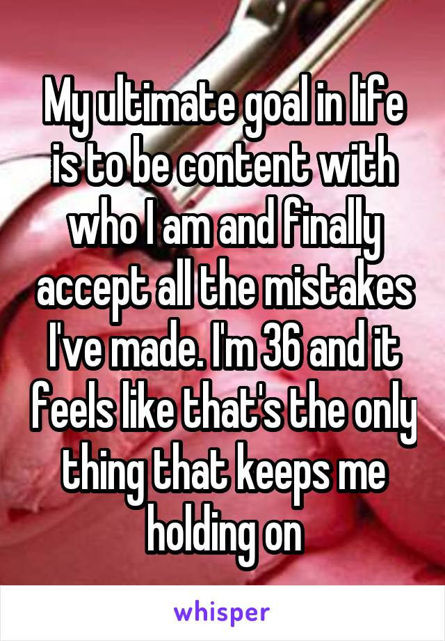 My ultimate goal in life is to be content with who I am and finally accept all the mistakes I've made. I'm 36 and it feels like that's the only thing that keeps me holding on