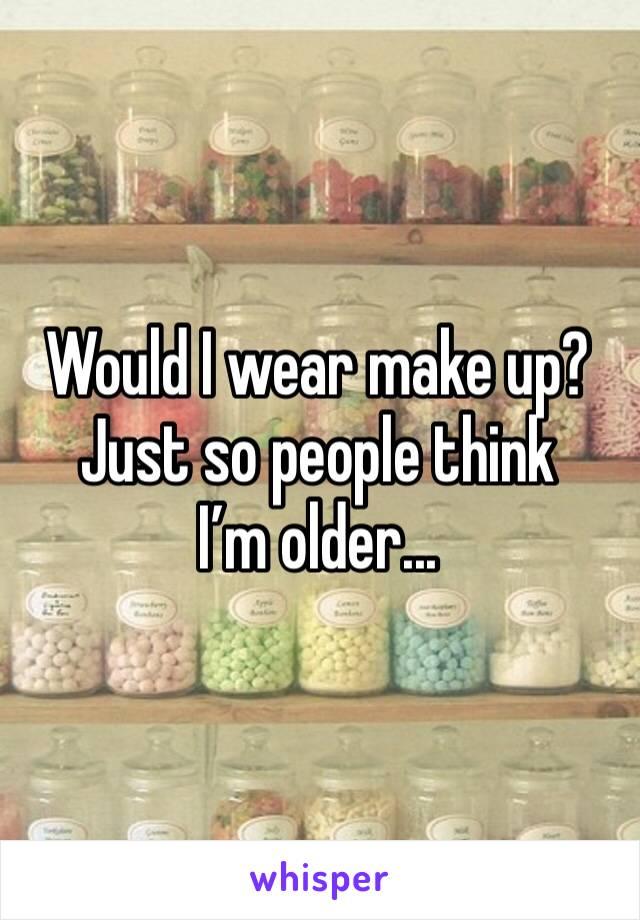 Would I wear make up? Just so people think I'm older...