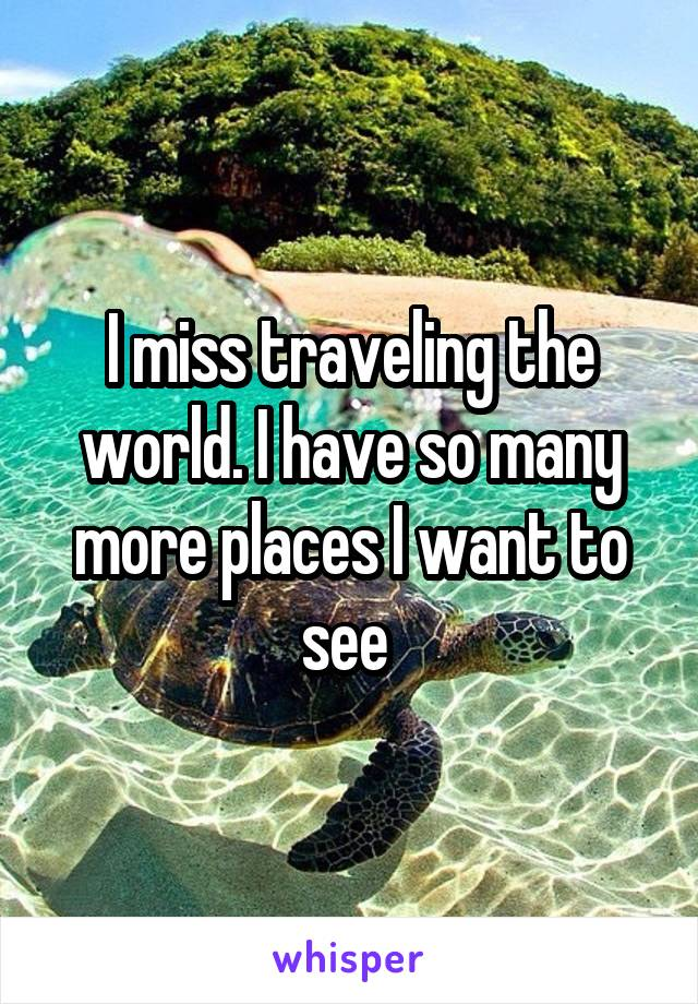 I miss traveling the world. I have so many more places I want to see