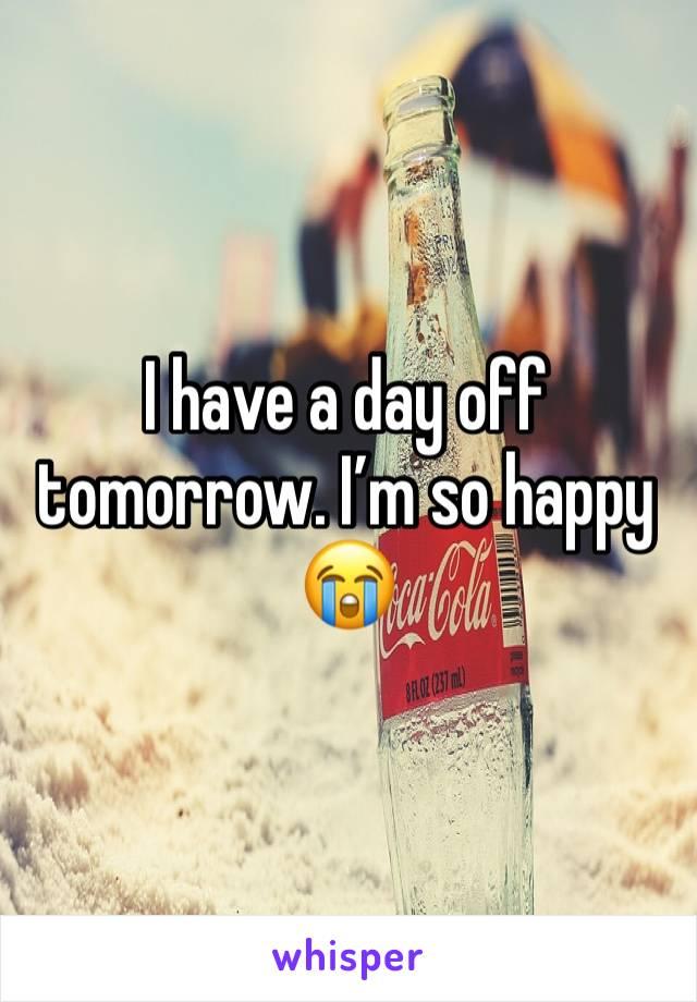 I have a day off tomorrow. I'm so happy 😭