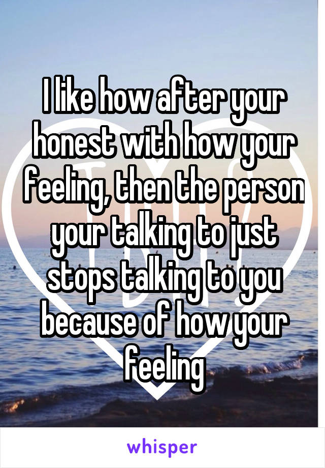 I like how after your honest with how your feeling, then the person your talking to just stops talking to you because of how your feeling