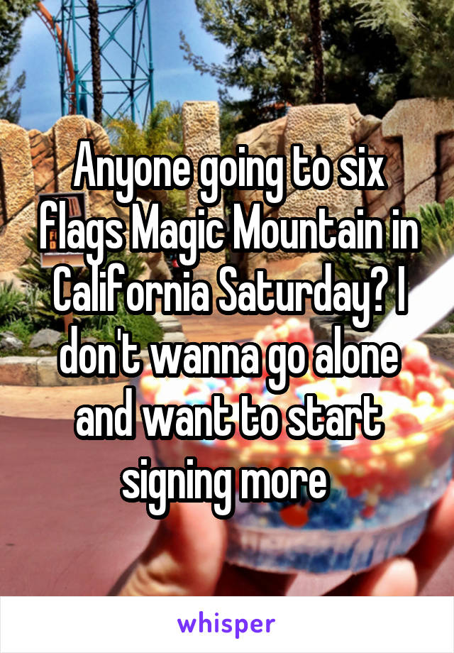 Anyone going to six flags Magic Mountain in California Saturday? I don't wanna go alone and want to start signing more