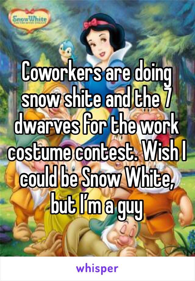 Coworkers are doing snow shite and the 7 dwarves for the work costume contest. Wish I could be Snow White, but I'm a guy
