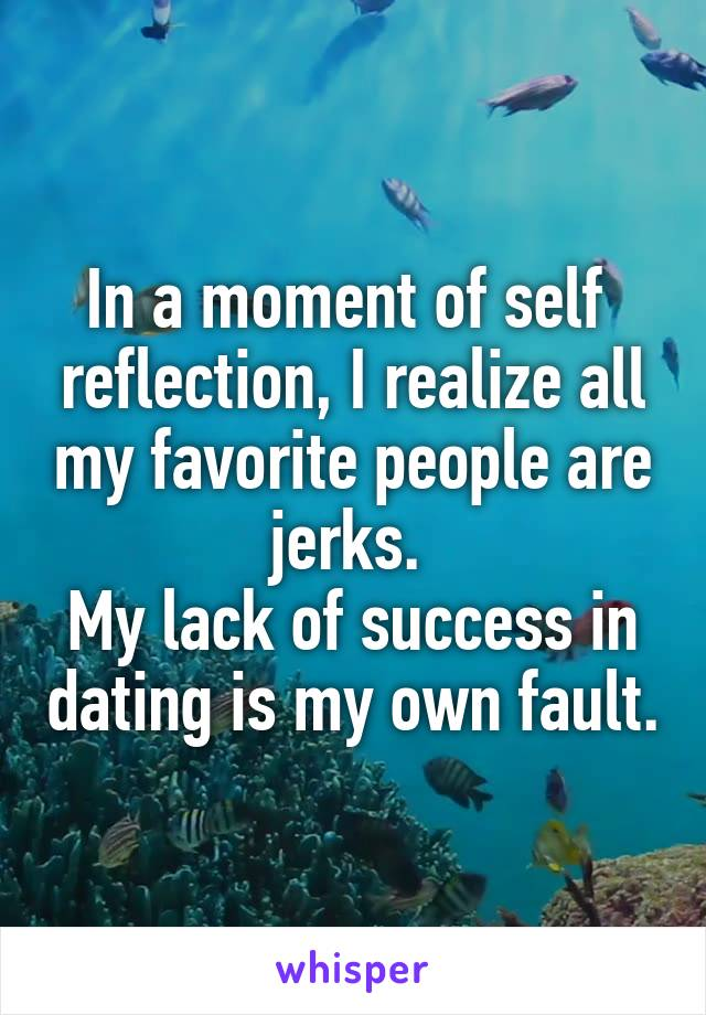 In a moment of self  reflection, I realize all my favorite people are jerks.  My lack of success in dating is my own fault.