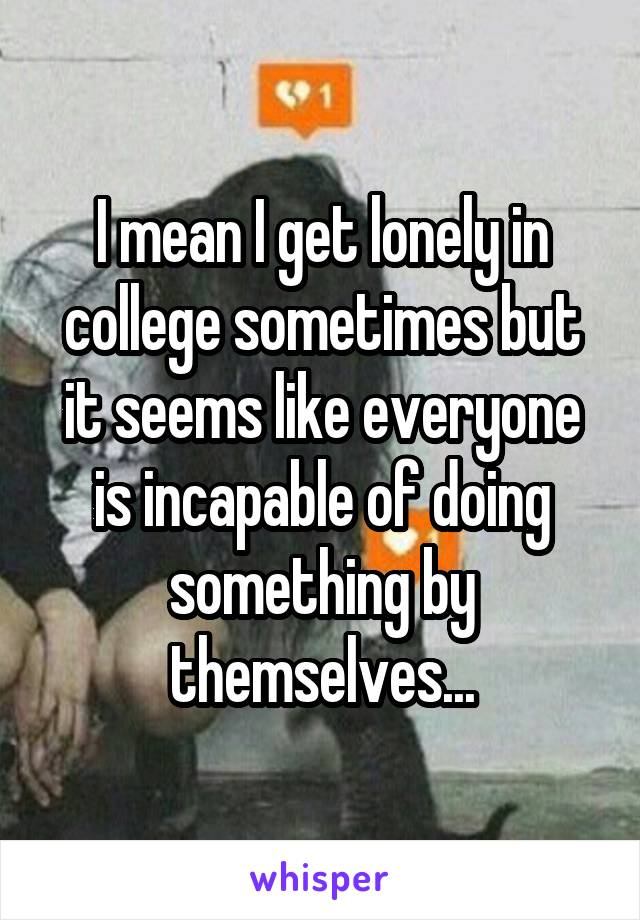 I mean I get lonely in college sometimes but it seems like everyone is incapable of doing something by themselves...