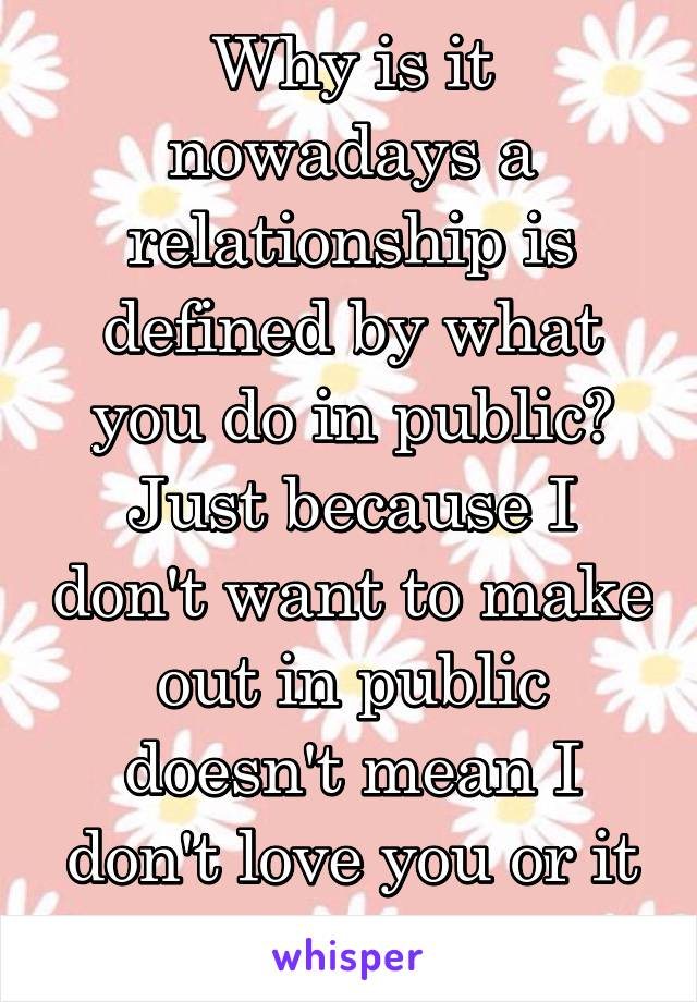 Why is it nowadays a relationship is defined by what you do in public? Just because I don't want to make out in public doesn't mean I don't love you or it isn't official.