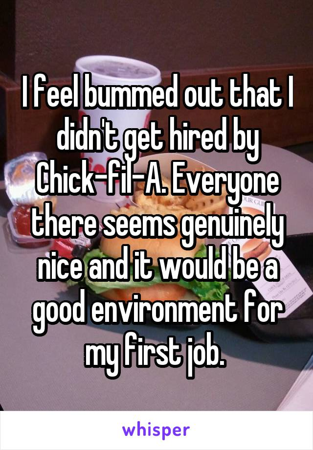 I feel bummed out that I didn't get hired by Chick-fil-A. Everyone there seems genuinely nice and it would be a good environment for my first job.