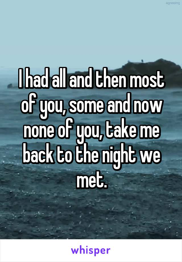 I had all and then most of you, some and now none of you, take me back to the night we met.