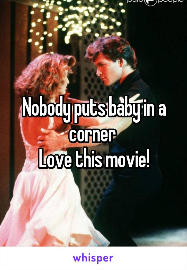 Nobody puts baby in a corner  Love this movie!