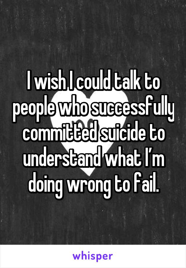 I wish I could talk to people who successfully committed suicide to understand what I'm doing wrong to fail.