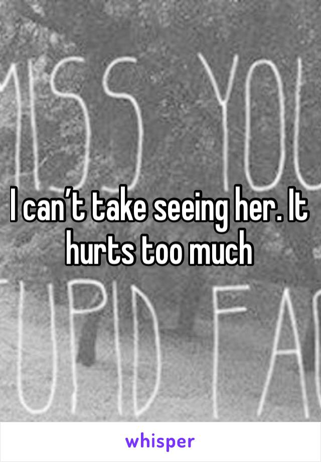 I can't take seeing her. It hurts too much